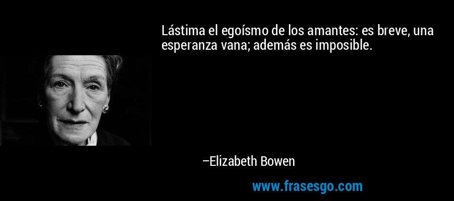Lástima el egoísmo de los amantes: es breve, una esperanza vana; además es imposible. – Elizabeth Bowen