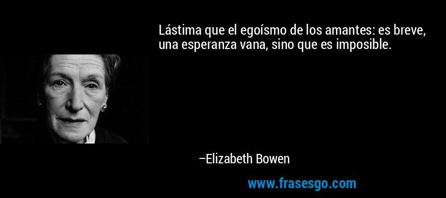Lástima que el egoísmo de los amantes: es breve, una esperanza vana, sino que es imposible. – Elizabeth Bowen