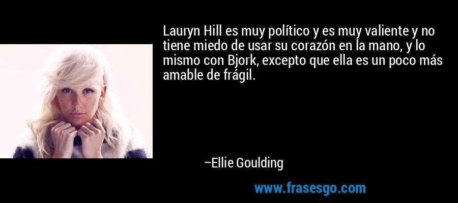 Lauryn Hill es muy político y es muy valiente y no tiene miedo de usar su corazón en la mano, y lo mismo con Bjork, excepto que ella es un poco más amable de frágil. – Ellie Goulding