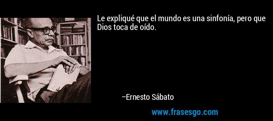 Le expliqué que el mundo es una sinfonía, pero que Dios toca de oído. – Ernesto Sábato
