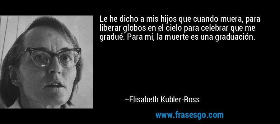 Le he dicho a mis hijos que cuando muera, para liberar globos en el cielo para celebrar que me gradué. Para mí, la muerte es una graduación. – Elisabeth Kubler-Ross