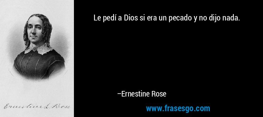 Le pedí a Dios si era un pecado y no dijo nada. – Ernestine Rose