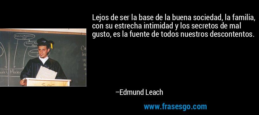 Lejos de ser la base de la buena sociedad, la familia, con su estrecha intimidad y los secretos de mal gusto, es la fuente de todos nuestros descontentos. – Edmund Leach