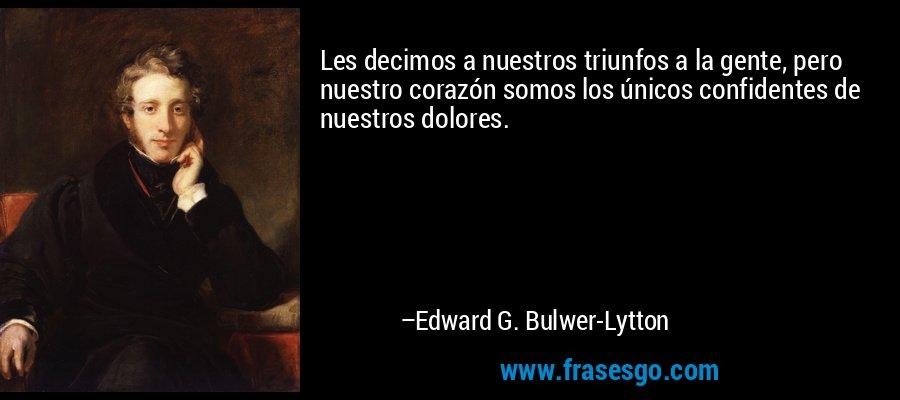 Les decimos a nuestros triunfos a la gente, pero nuestro corazón somos los únicos confidentes de nuestros dolores. – Edward G. Bulwer-Lytton