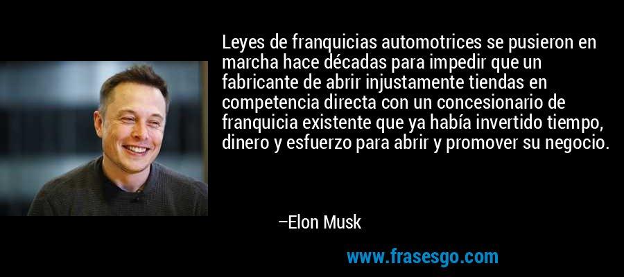 Leyes de franquicias automotrices se pusieron en marcha hace décadas para impedir que un fabricante de abrir injustamente tiendas en competencia directa con un concesionario de franquicia existente que ya había invertido tiempo, dinero y esfuerzo para abrir y promover su negocio. – Elon Musk