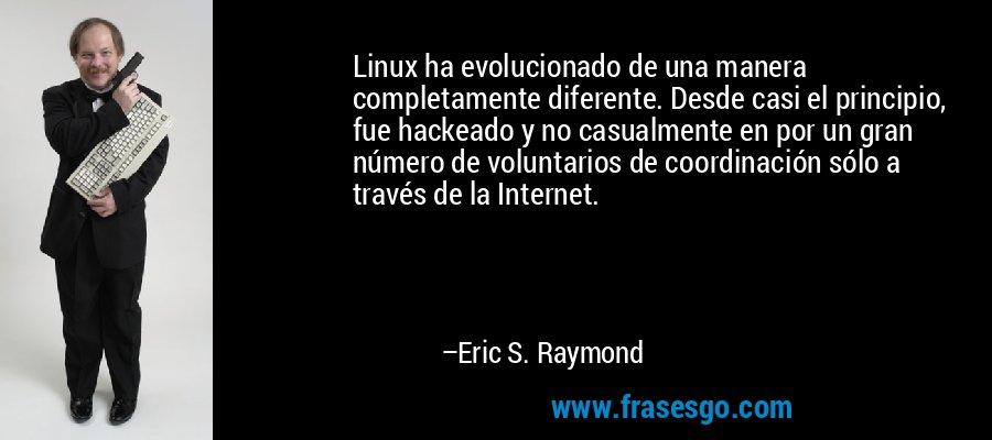 Linux ha evolucionado de una manera completamente diferente. Desde casi el principio, fue hackeado y no casualmente en por un gran número de voluntarios de coordinación sólo a través de la Internet. – Eric S. Raymond