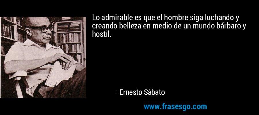 Lo admirable es que el hombre siga luchando y creando belleza en medio de un mundo bárbaro y hostil. – Ernesto Sábato
