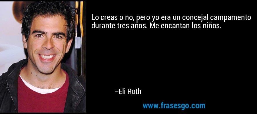 Lo creas o no, pero yo era un concejal campamento durante tres años. Me encantan los niños. – Eli Roth