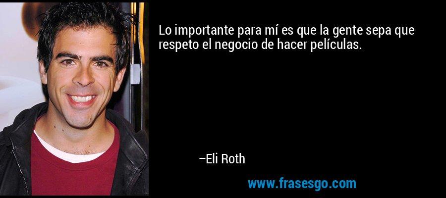 Lo importante para mí es que la gente sepa que respeto el negocio de hacer películas. – Eli Roth