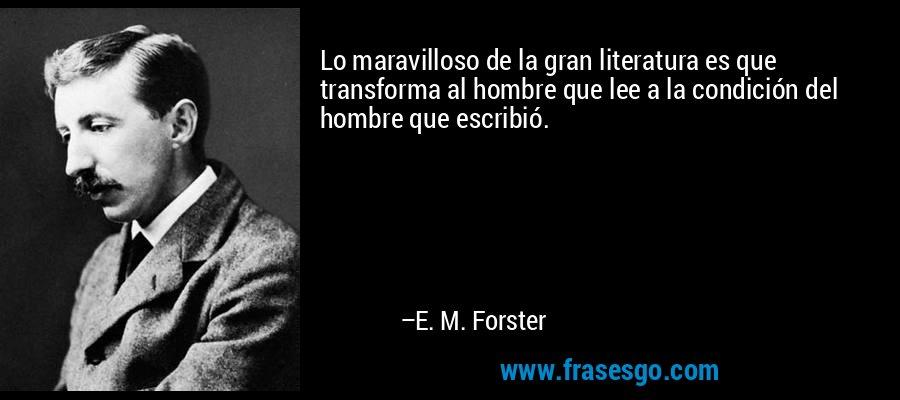 Lo maravilloso de la gran literatura es que transforma al hombre que lee a la condición del hombre que escribió. – E. M. Forster