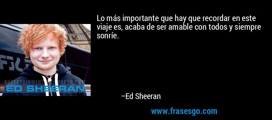 Lo más importante que hay que recordar en este viaje es, acaba de ser amable con todos y siempre sonríe. – Ed Sheeran