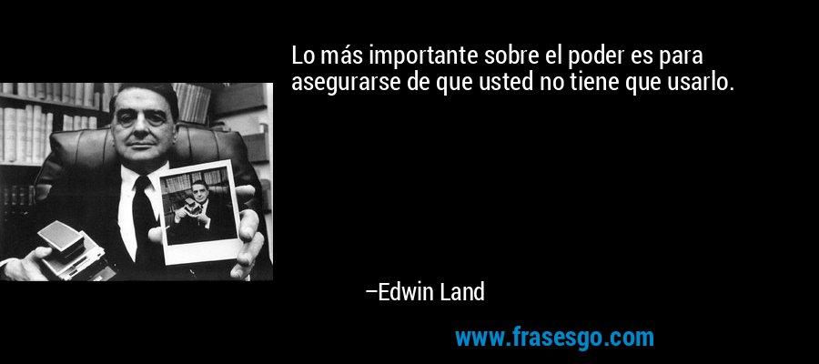 Lo más importante sobre el poder es para asegurarse de que usted no tiene que usarlo. – Edwin Land