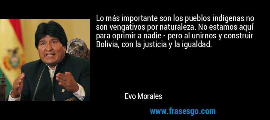 Lo más importante son los pueblos indígenas no son vengativos por naturaleza. No estamos aquí para oprimir a nadie - pero al unirnos y construir Bolivia, con la justicia y la igualdad. – Evo Morales