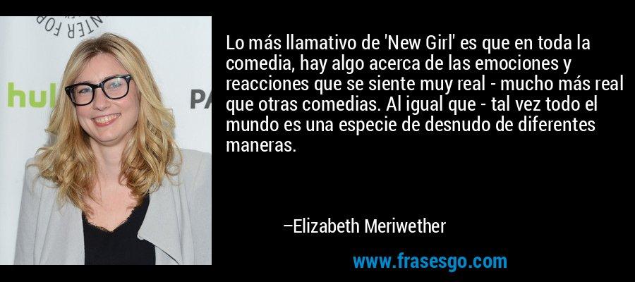 Lo más llamativo de 'New Girl' es que en toda la comedia, hay algo acerca de las emociones y reacciones que se siente muy real - mucho más real que otras comedias. Al igual que - tal vez todo el mundo es una especie de desnudo de diferentes maneras. – Elizabeth Meriwether