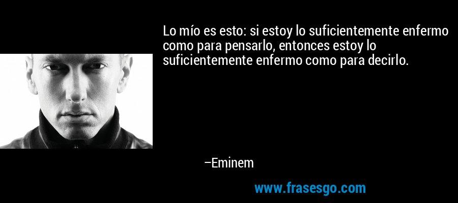 Lo mío es esto: si estoy lo suficientemente enfermo como para pensarlo, entonces estoy lo suficientemente enfermo como para decirlo. – Eminem