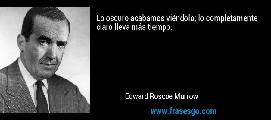 Lo oscuro acabamos viéndolo; lo completamente claro lleva más tiempo. – Edward Roscoe Murrow