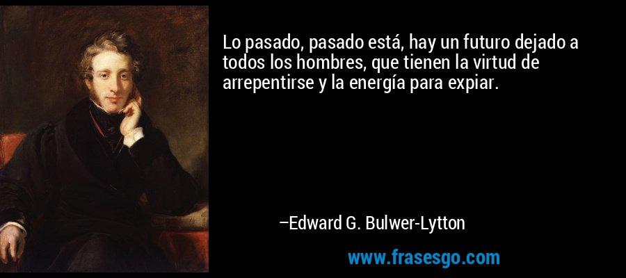Lo pasado, pasado está, hay un futuro dejado a todos los hombres, que tienen la virtud de arrepentirse y la energía para expiar. – Edward G. Bulwer-Lytton