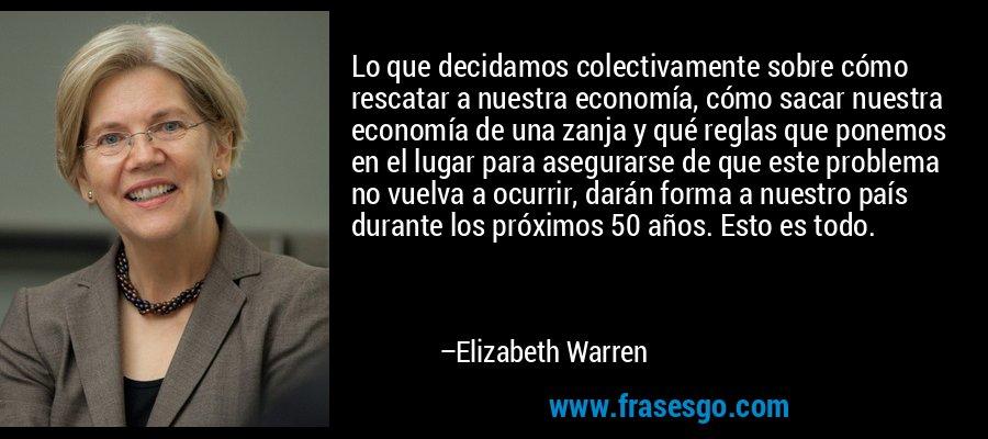 Lo que decidamos colectivamente sobre cómo rescatar a nuestra economía, cómo sacar nuestra economía de una zanja y qué reglas que ponemos en el lugar para asegurarse de que este problema no vuelva a ocurrir, darán forma a nuestro país durante los próximos 50 años. Esto es todo. – Elizabeth Warren