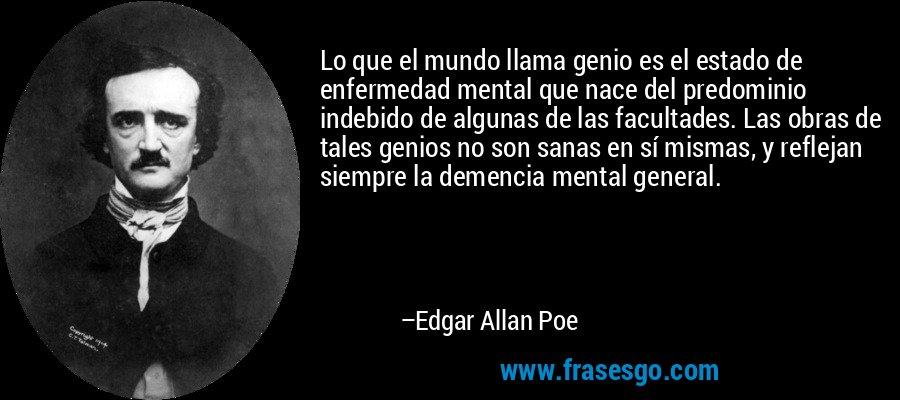 Lo que el mundo llama genio es el estado de enfermedad mental que nace del predominio indebido de algunas de las facultades. Las obras de tales genios no son sanas en sí mismas, y reflejan siempre la demencia mental general. – Edgar Allan Poe