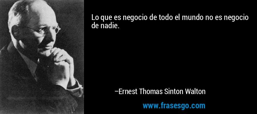 Lo que es negocio de todo el mundo no es negocio de nadie. – Ernest Thomas Sinton Walton