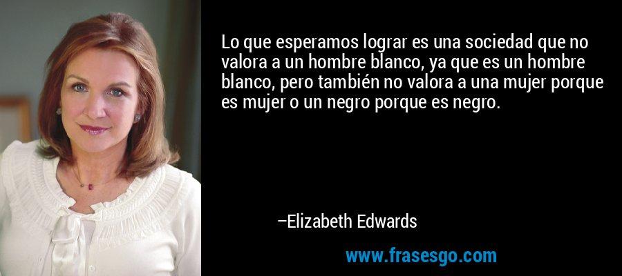 Lo que esperamos lograr es una sociedad que no valora a un hombre blanco, ya que es un hombre blanco, pero también no valora a una mujer porque es mujer o un negro porque es negro. – Elizabeth Edwards