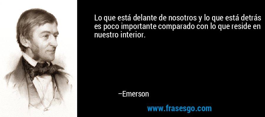 Lo que está delante de nosotros y lo que está detrás es poco importante comparado con lo que reside en nuestro interior. – Emerson