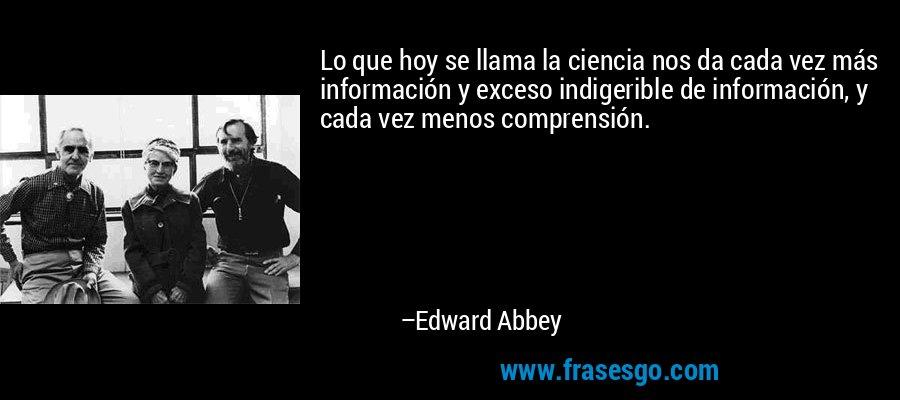 Lo que hoy se llama la ciencia nos da cada vez más información y exceso indigerible de información, y cada vez menos comprensión. – Edward Abbey