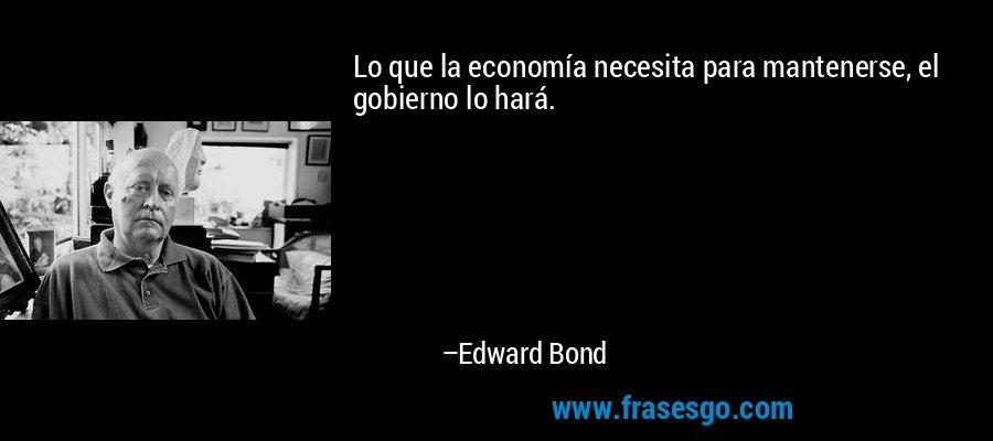 Lo que la economía necesita para mantenerse, el gobierno lo hará. – Edward Bond