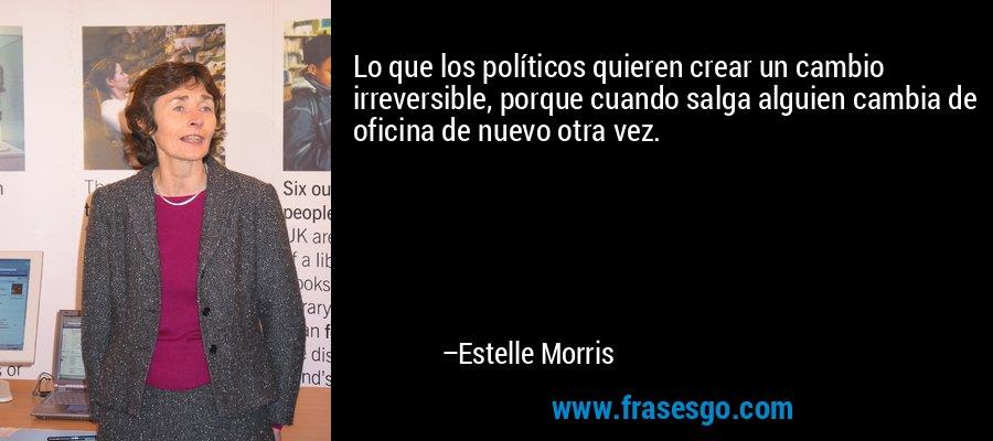 Lo que los políticos quieren crear un cambio irreversible, porque cuando salga alguien cambia de oficina de nuevo otra vez. – Estelle Morris