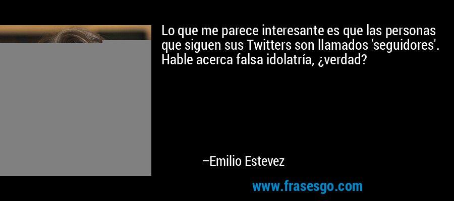 Lo que me parece interesante es que las personas que siguen sus Twitters son llamados 'seguidores'. Hable acerca falsa idolatría, ¿verdad? – Emilio Estevez