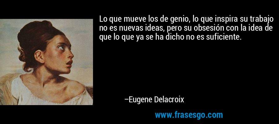 Lo que mueve los de genio, lo que inspira su trabajo no es nuevas ideas, pero su obsesión con la idea de que lo que ya se ha dicho no es suficiente. – Eugene Delacroix
