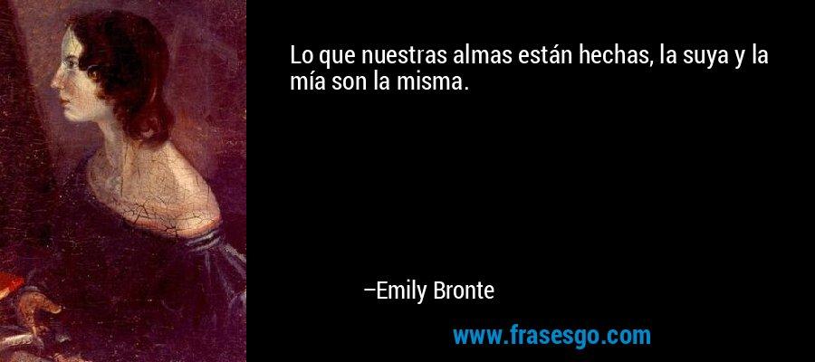 Lo que nuestras almas están hechas, la suya y la mía son la misma. – Emily Bronte