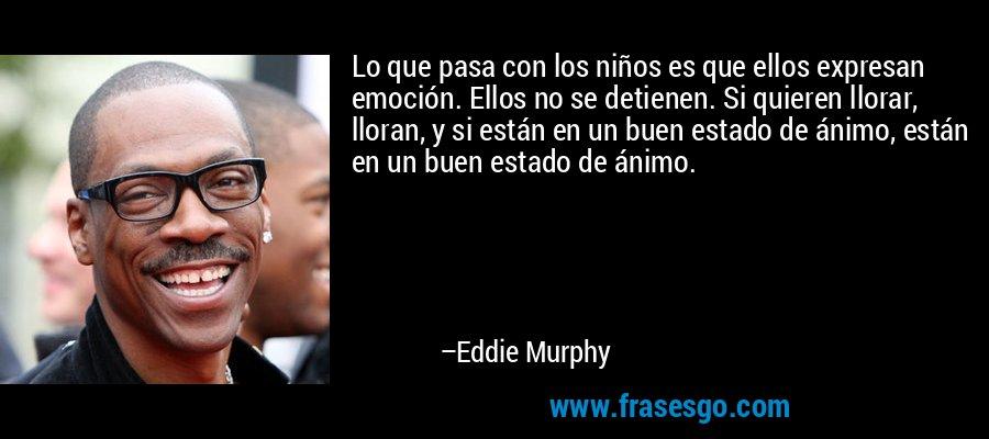 Lo que pasa con los niños es que ellos expresan emoción. Ellos no se detienen. Si quieren llorar, lloran, y si están en un buen estado de ánimo, están en un buen estado de ánimo. – Eddie Murphy