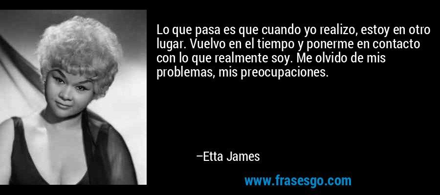 Lo que pasa es que cuando yo realizo, estoy en otro lugar. Vuelvo en el tiempo y ponerme en contacto con lo que realmente soy. Me olvido de mis problemas, mis preocupaciones. – Etta James
