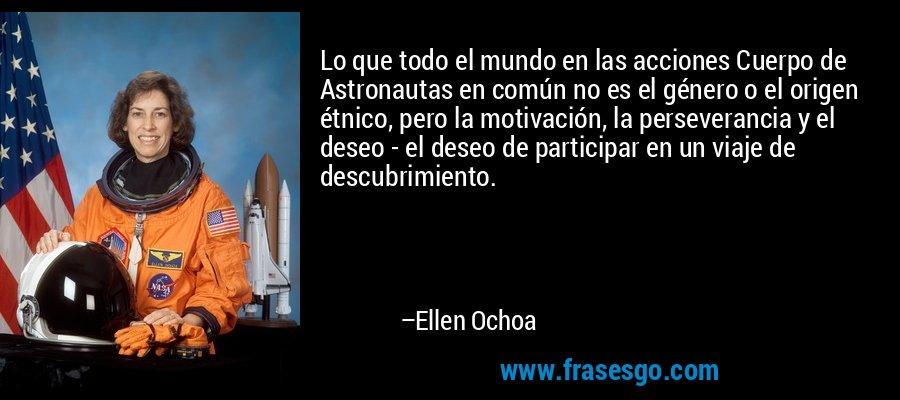 Lo que todo el mundo en las acciones Cuerpo de Astronautas en común no es el género o el origen étnico, pero la motivación, la perseverancia y el deseo - el deseo de participar en un viaje de descubrimiento. – Ellen Ochoa