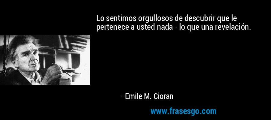 Lo sentimos orgullosos de descubrir que le pertenece a usted nada - lo que una revelación. – Emile M. Cioran