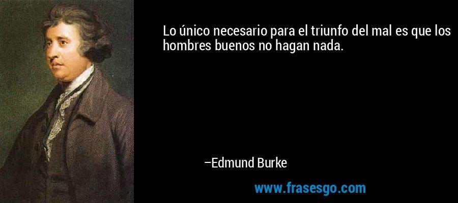 Lo único necesario para el triunfo del mal es que los hombres buenos no hagan nada. – Edmund Burke