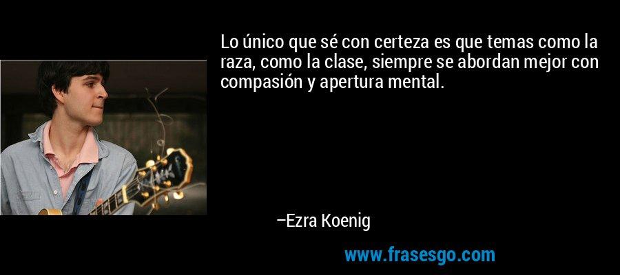 Lo único que sé con certeza es que temas como la raza, como la clase, siempre se abordan mejor con compasión y apertura mental. – Ezra Koenig