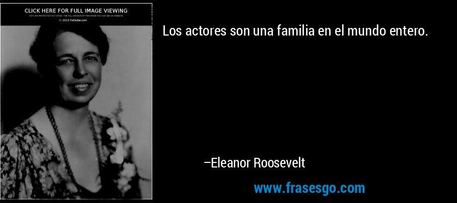Los actores son una familia en el mundo entero. – Eleanor Roosevelt