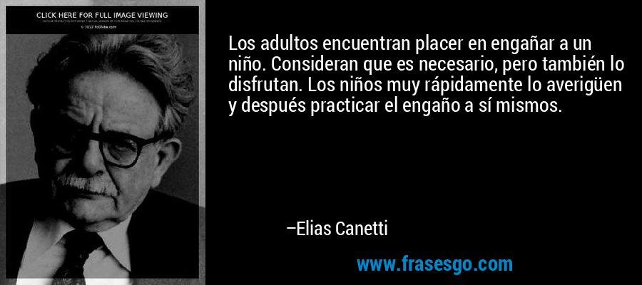 Los adultos encuentran placer en engañar a un niño. Consideran que es necesario, pero también lo disfrutan. Los niños muy rápidamente lo averigüen y después practicar el engaño a sí mismos. – Elias Canetti