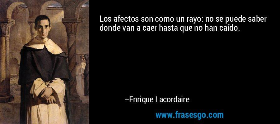 Los afectos son como un rayo: no se puede saber donde van a caer hasta que no han caído. – Enrique Lacordaire