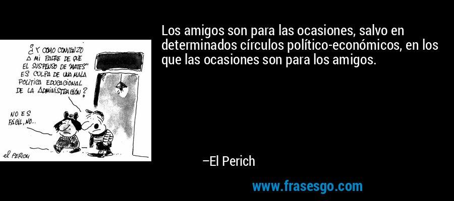 Los amigos son para las ocasiones, salvo en determinados círculos político-económicos, en los que las ocasiones son para los amigos. – El Perich