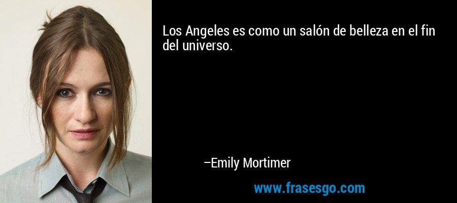Los Angeles es como un salón de belleza en el fin del universo. – Emily Mortimer