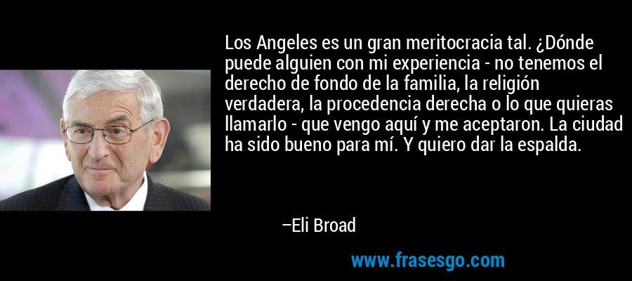 Los Angeles es un gran meritocracia tal. ¿Dónde puede alguien con mi experiencia - no tenemos el derecho de fondo de la familia, la religión verdadera, la procedencia derecha o lo que quieras llamarlo - que vengo aquí y me aceptaron. La ciudad ha sido bueno para mí. Y quiero dar la espalda. – Eli Broad