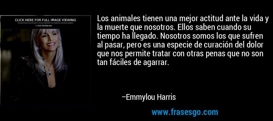 Los animales tienen una mejor actitud ante la vida y la muerte que nosotros. Ellos saben cuando su tiempo ha llegado. Nosotros somos los que sufren al pasar, pero es una especie de curación del dolor que nos permite tratar con otras penas que no son tan fáciles de agarrar. – Emmylou Harris