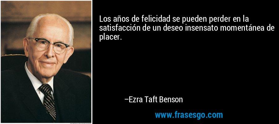 Los años de felicidad se pueden perder en la satisfacción de un deseo insensato momentánea de placer. – Ezra Taft Benson
