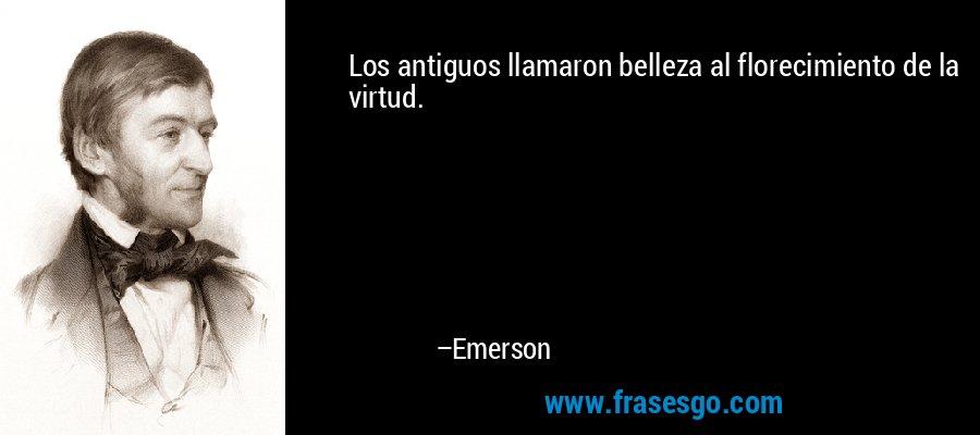 Los antiguos llamaron belleza al florecimiento de la virtud. – Emerson