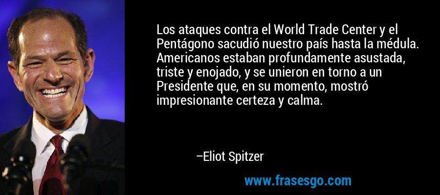 Los ataques contra el World Trade Center y el Pentágono sacudió nuestro país hasta la médula. Americanos estaban profundamente asustada, triste y enojado, y se unieron en torno a un Presidente que, en su momento, mostró impresionante certeza y calma. – Eliot Spitzer