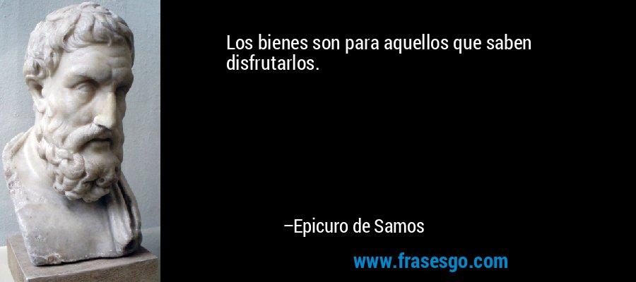 Los bienes son para aquellos que saben disfrutarlos. – Epicuro de Samos