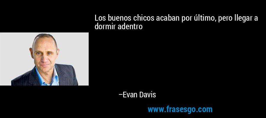 Los buenos chicos acaban por último, pero llegar a dormir adentro – Evan Davis